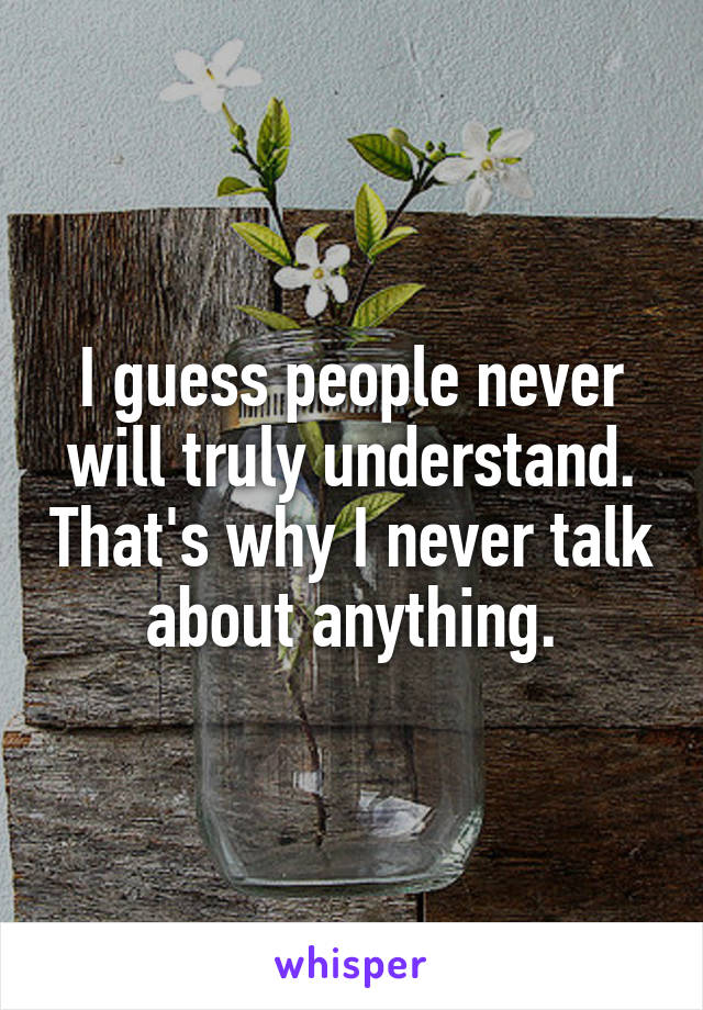 I guess people never will truly understand. That's why I never talk about anything.