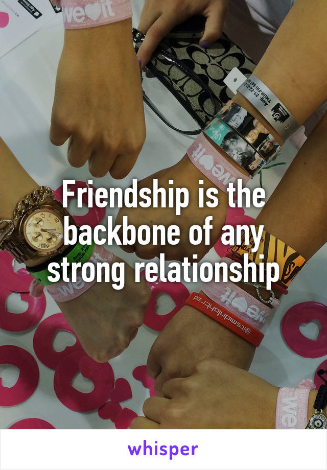 Friendship is the backbone of any strong relationship