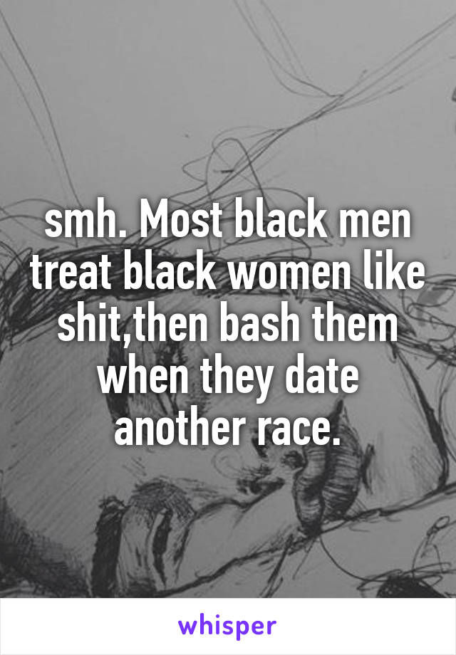 smh. Most black men treat black women like shit,then bash them when they date another race.