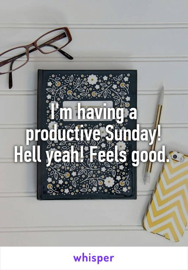 I'm having a productive Sunday! Hell yeah! Feels good.