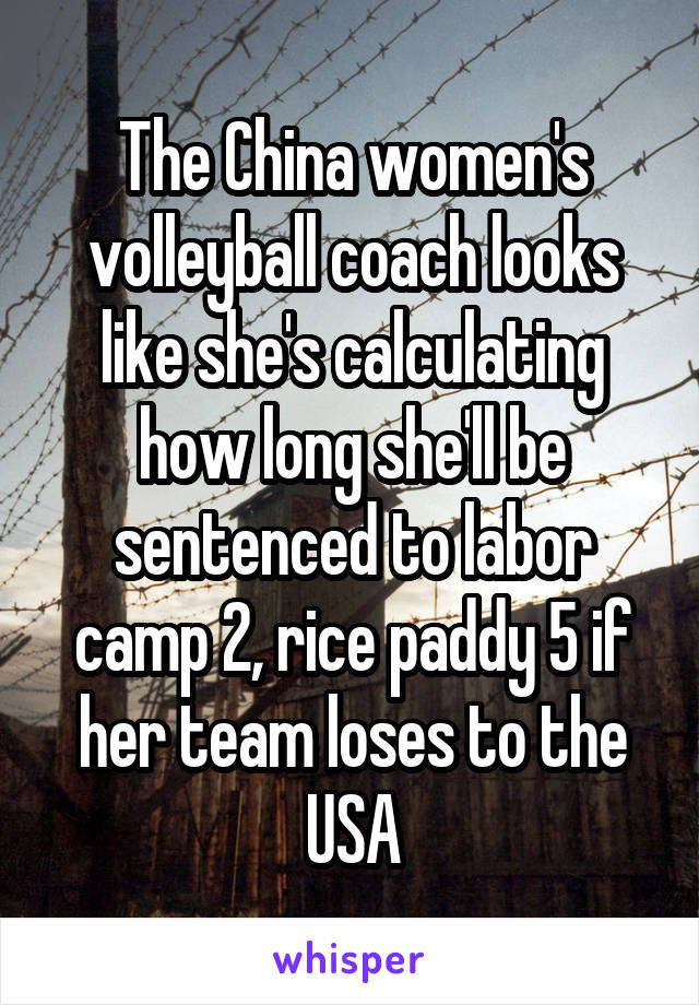 The China women's volleyball coach looks like she's calculating how long she'll be sentenced to labor camp 2, rice paddy 5 if her team loses to the USA