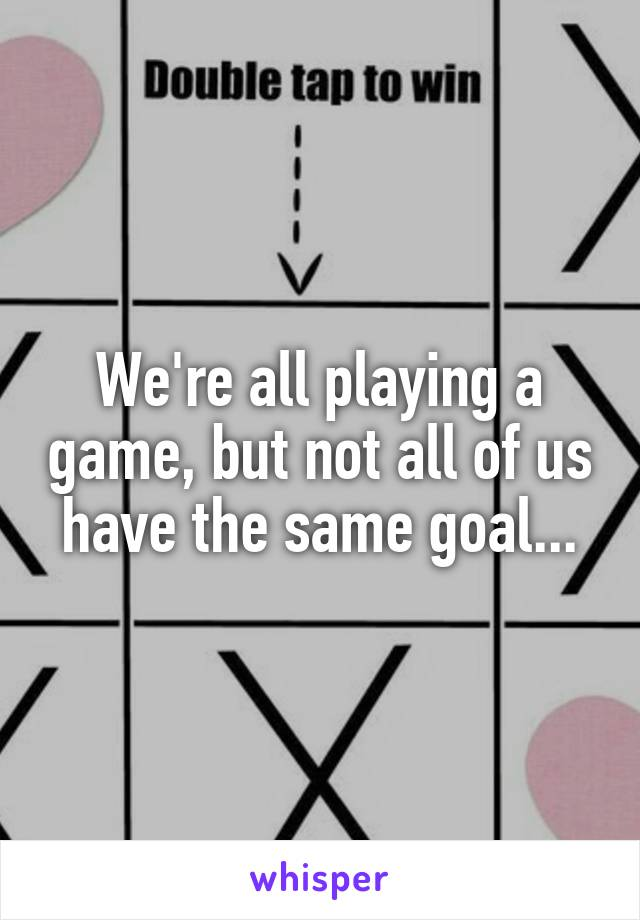 We're all playing a game, but not all of us have the same goal...