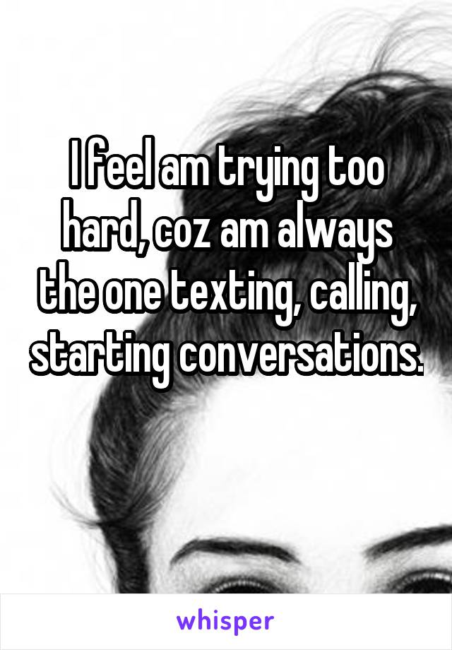 I feel am trying too hard, coz am always the one texting, calling, starting conversations.