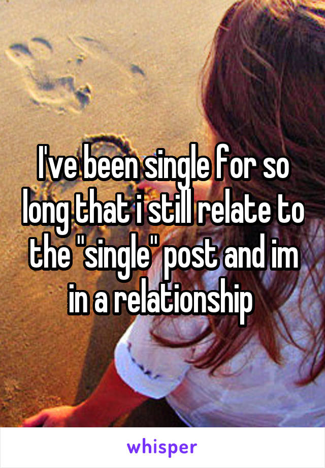 """I've been single for so long that i still relate to the """"single"""" post and im in a relationship"""