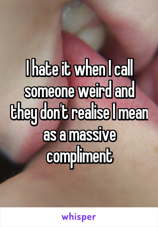 I hate it when I call someone weird and they don't realise I mean as a massive compliment