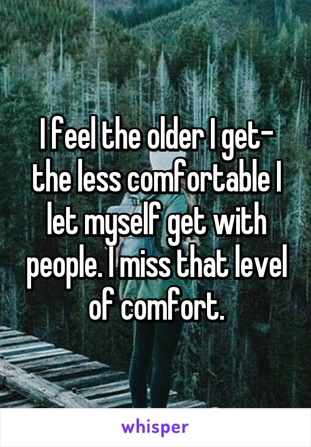 I feel the older I get- the less comfortable I let myself get with people. I miss that level of comfort.