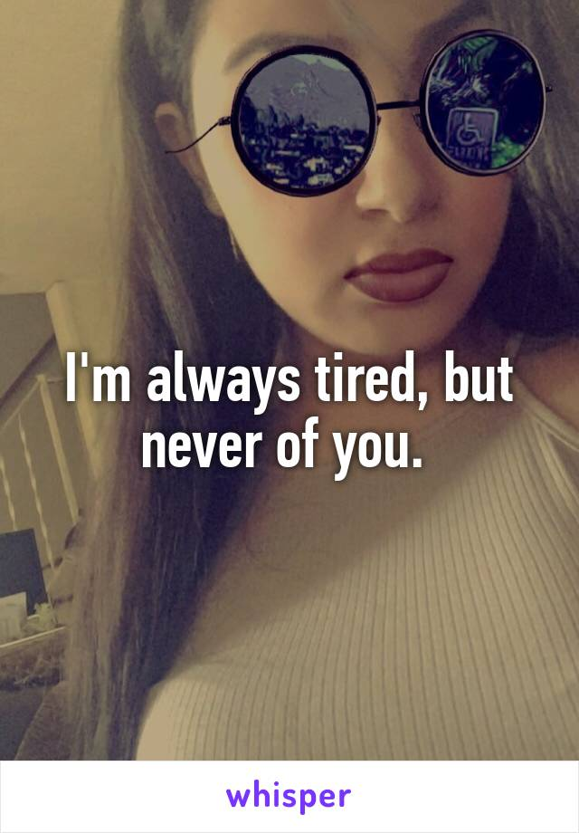 I'm always tired, but never of you.