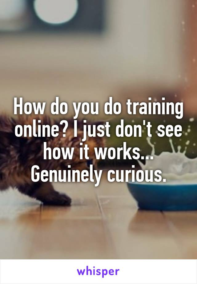 How do you do training online? I just don't see how it works... Genuinely curious.