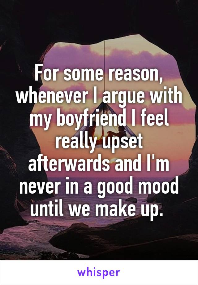 For some reason, whenever I argue with my boyfriend I feel really upset afterwards and I'm never in a good mood until we make up.