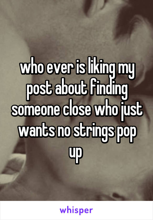 who ever is liking my post about finding someone close who just wants no strings pop up