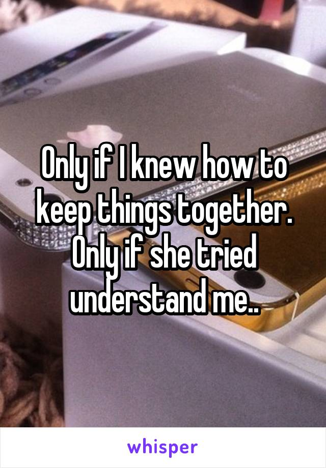 Only if I knew how to keep things together. Only if she tried understand me..