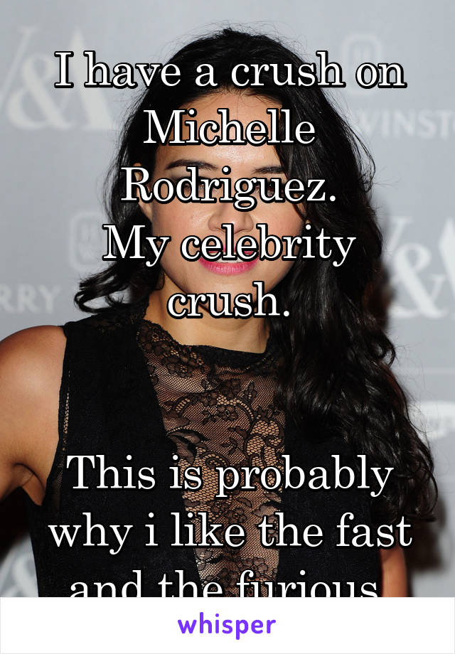 I have a crush on Michelle Rodriguez. My celebrity crush.   This is probably why i like the fast and the furious.