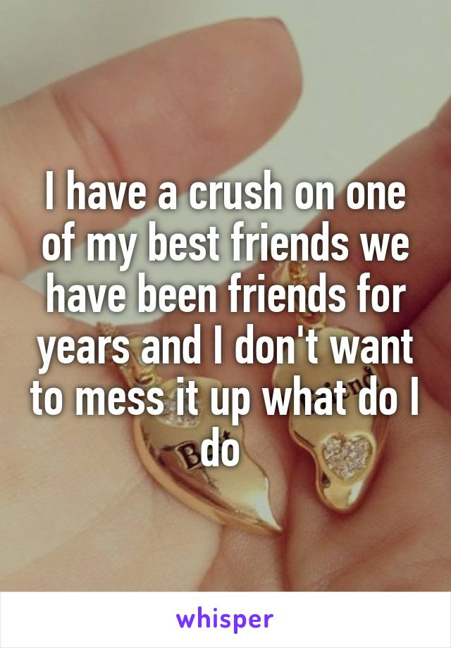 I have a crush on one of my best friends we have been friends for years and I don't want to mess it up what do I do