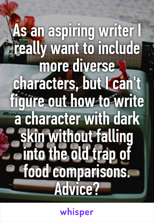 As an aspiring writer I really want to include more diverse characters, but I can't figure out how to write a character with dark skin without falling into the old trap of food comparisons. Advice?