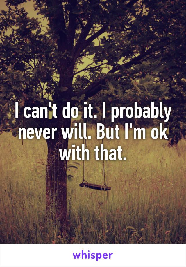 I can't do it. I probably never will. But I'm ok with that.