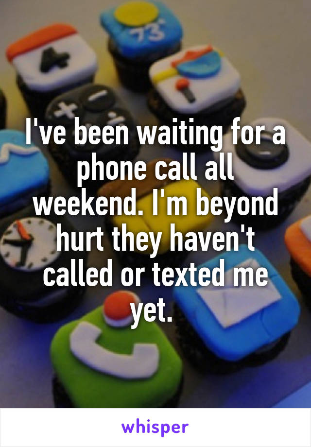 I've been waiting for a phone call all weekend. I'm beyond hurt they haven't called or texted me yet.