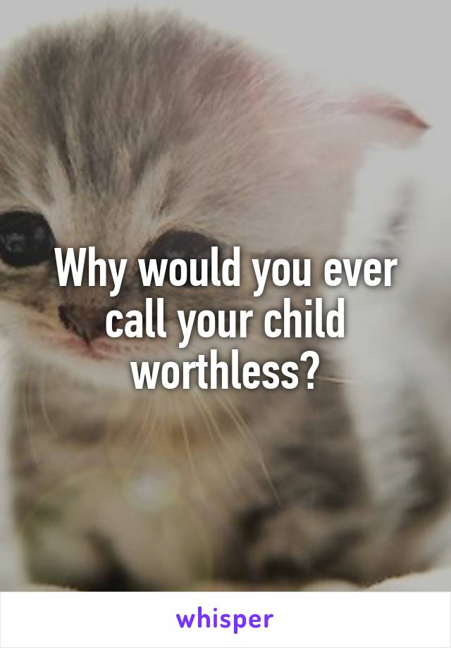 Why would you ever call your child worthless?