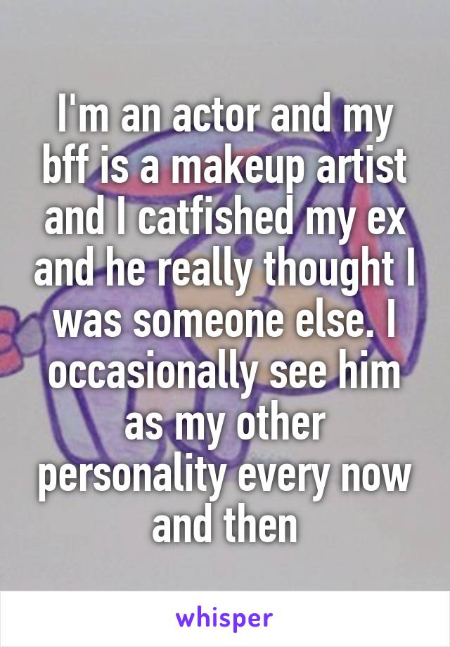 I'm an actor and my bff is a makeup artist and I catfished my ex and he really thought I was someone else. I occasionally see him as my other personality every now and then