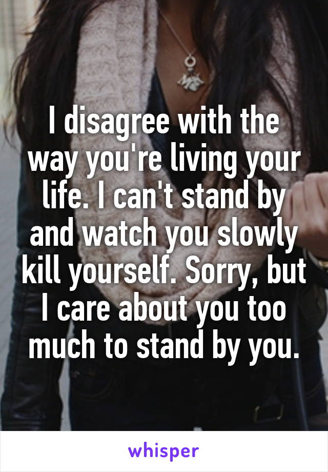 I disagree with the way you're living your life. I can't stand by and watch you slowly kill yourself. Sorry, but I care about you too much to stand by you.