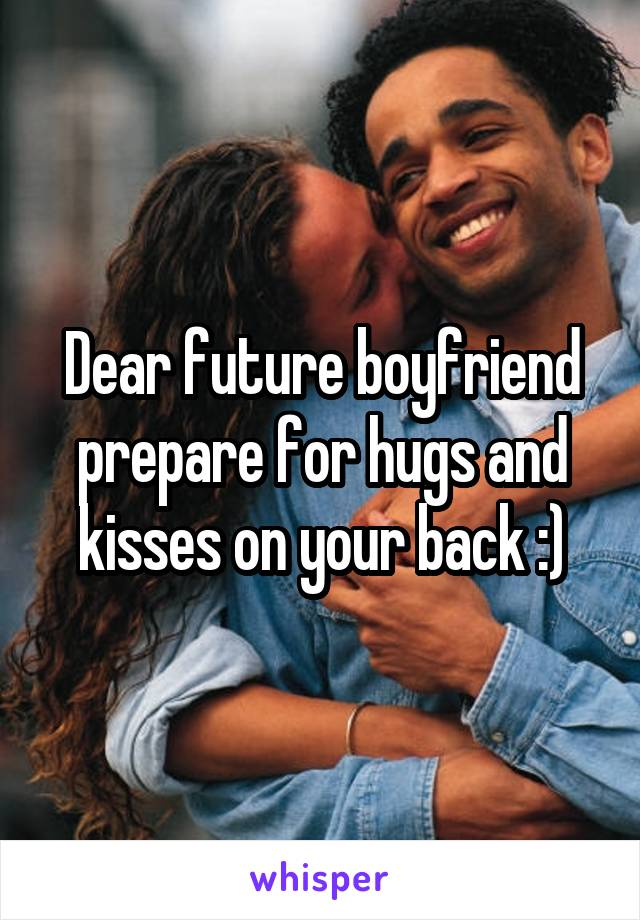 Dear future boyfriend prepare for hugs and kisses on your back :)