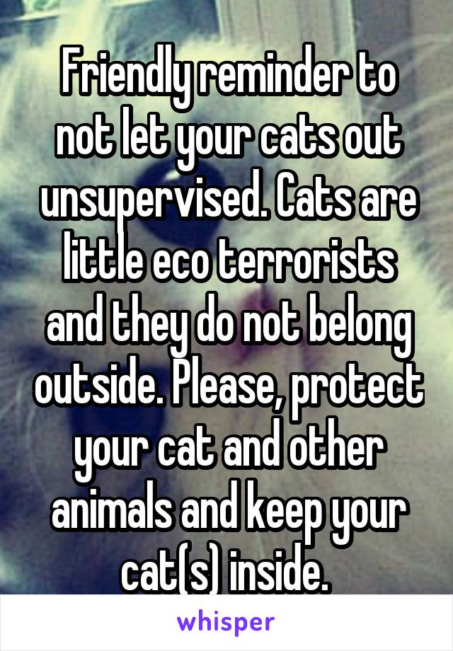 Friendly reminder to not let your cats out unsupervised. Cats are little eco terrorists and they do not belong outside. Please, protect your cat and other animals and keep your cat(s) inside.