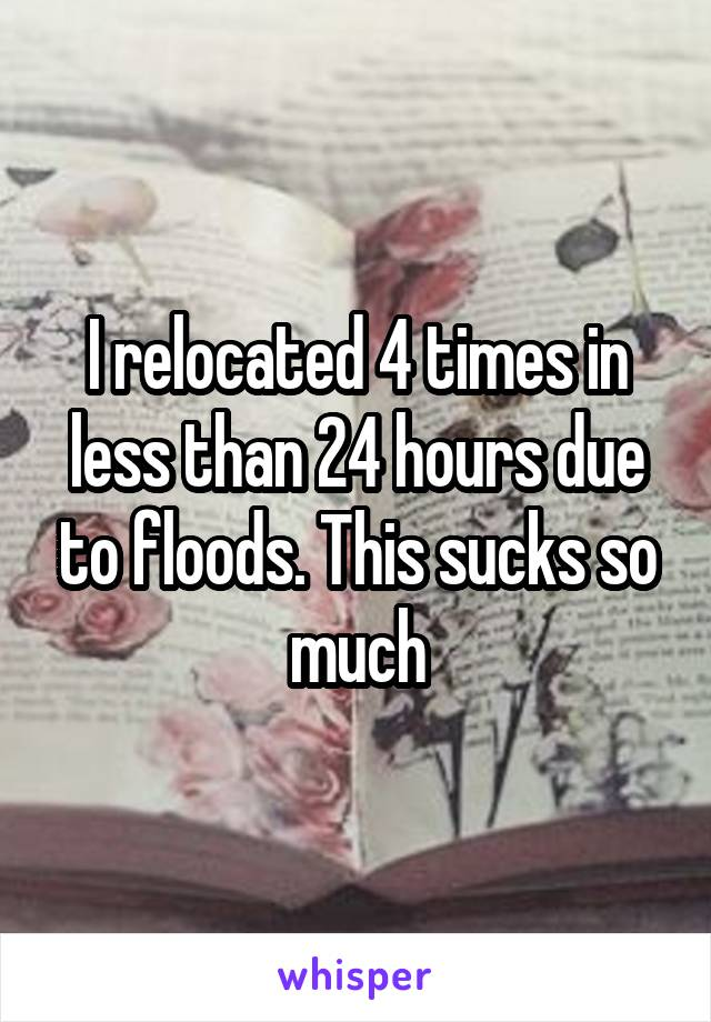 I relocated 4 times in less than 24 hours due to floods. This sucks so much