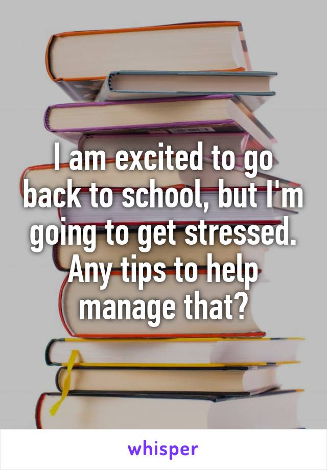 I am excited to go back to school, but I'm going to get stressed. Any tips to help manage that?