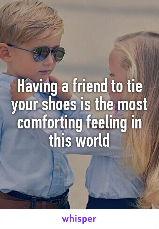 Having a friend to tie your shoes is the most comforting feeling in this world
