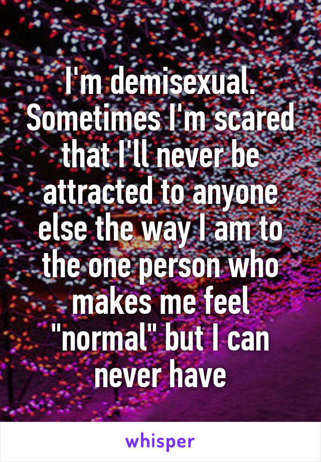 """I'm demisexual. Sometimes I'm scared that I'll never be attracted to anyone else the way I am to the one person who makes me feel """"normal"""" but I can never have"""