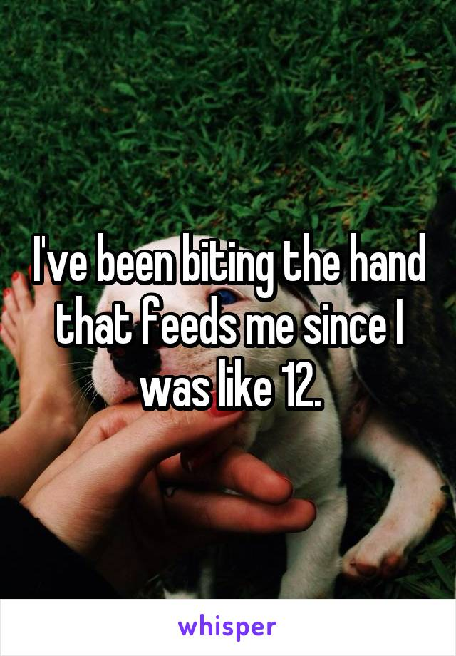I've been biting the hand that feeds me since I was like 12.