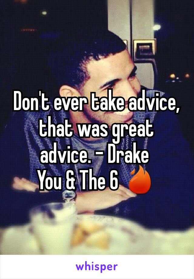 Don't ever take advice, that was great advice. - Drake  You & The 6 🔥