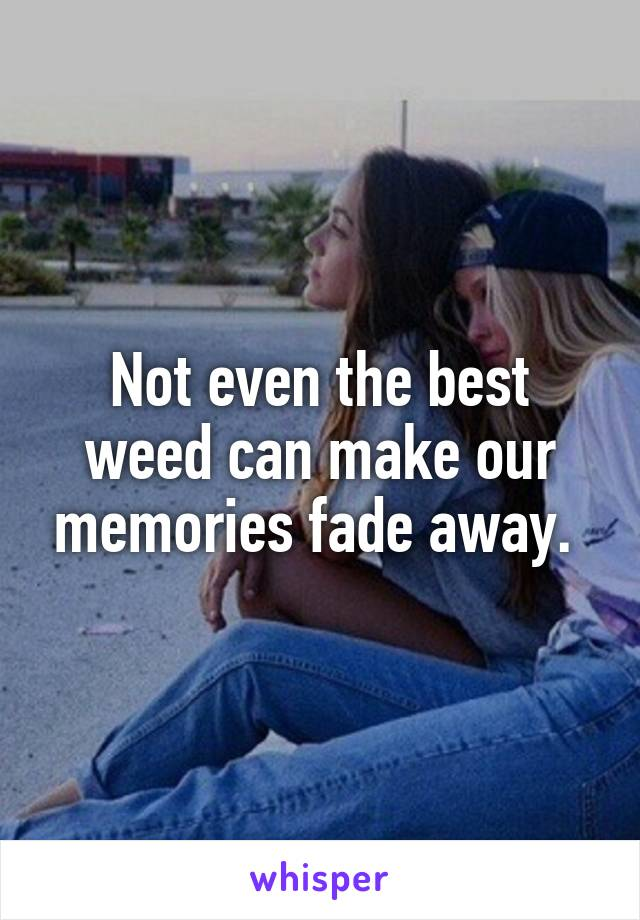 Not even the best weed can make our memories fade away.