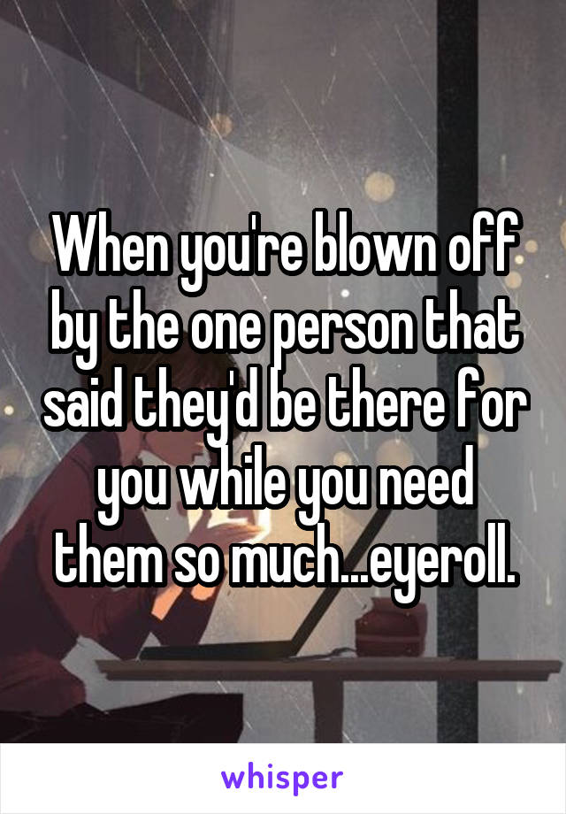 When you're blown off by the one person that said they'd be there for you while you need them so much...eyeroll.