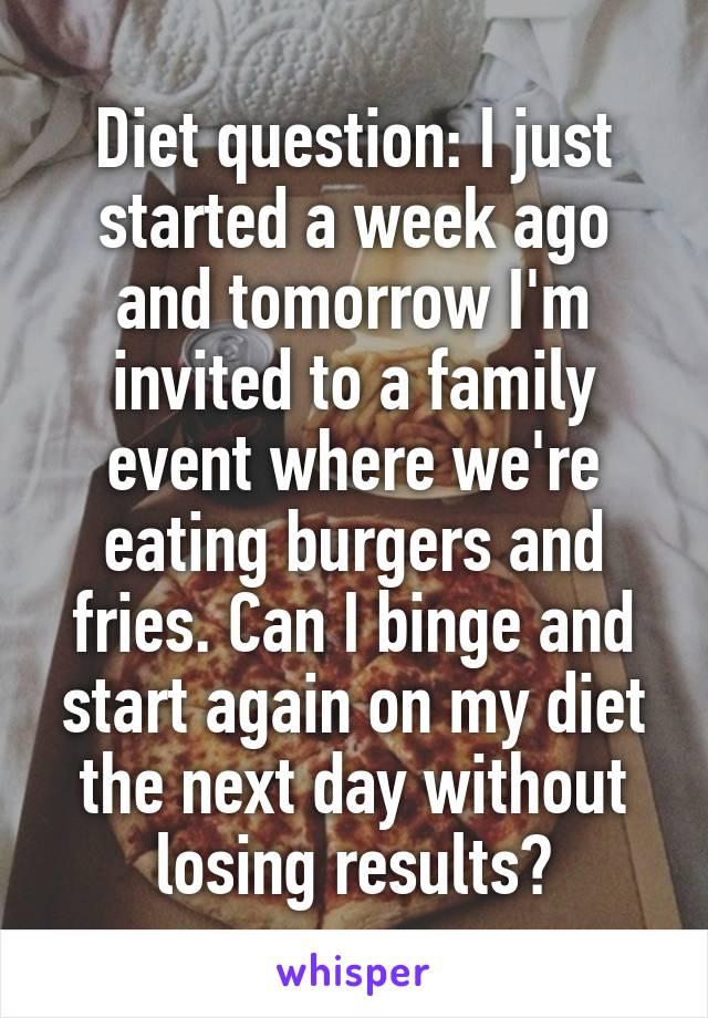 Diet question: I just started a week ago and tomorrow I'm invited to a family event where we're eating burgers and fries. Can I binge and start again on my diet the next day without losing results?