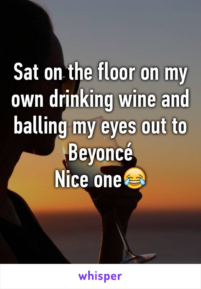 Sat on the floor on my own drinking wine and balling my eyes out to Beyoncé  Nice one😂
