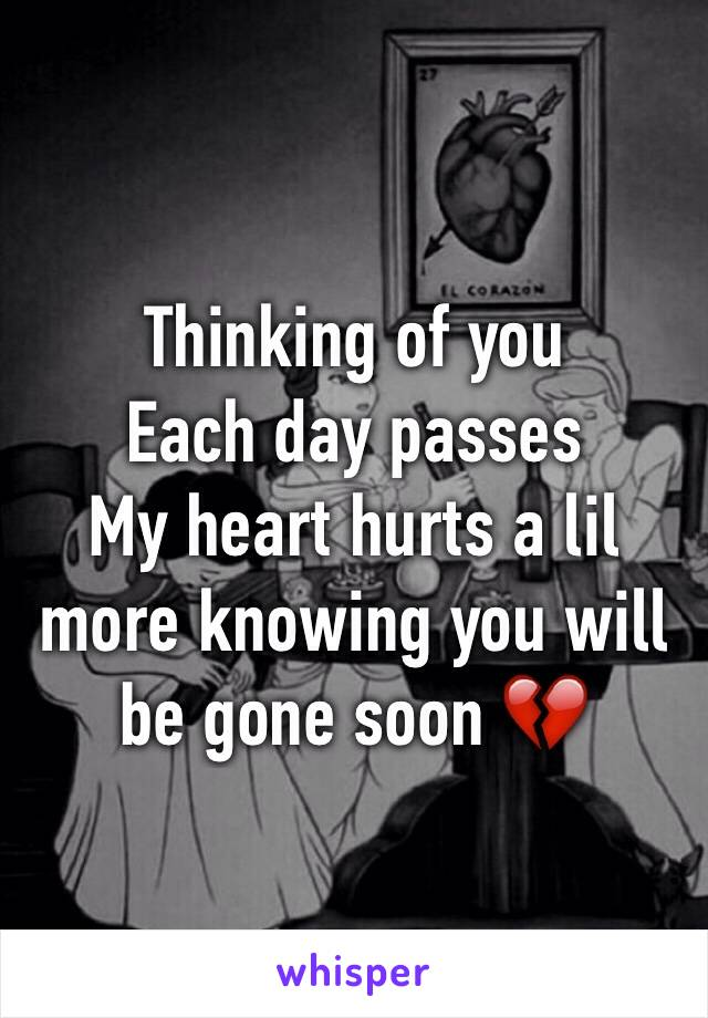 Thinking of you  Each day passes  My heart hurts a lil more knowing you will be gone soon 💔