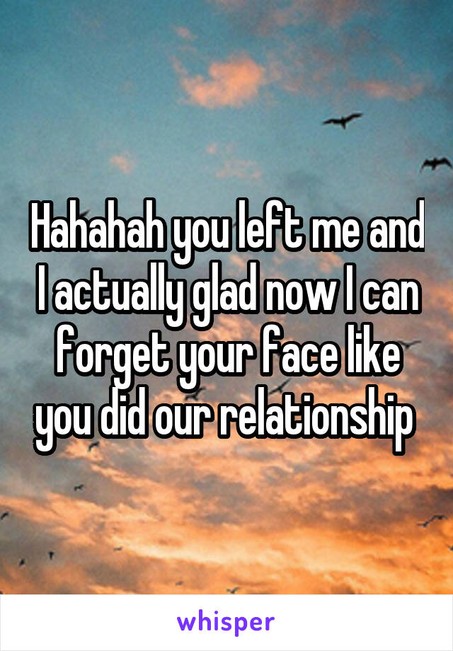 Hahahah you left me and I actually glad now I can forget your face like you did our relationship