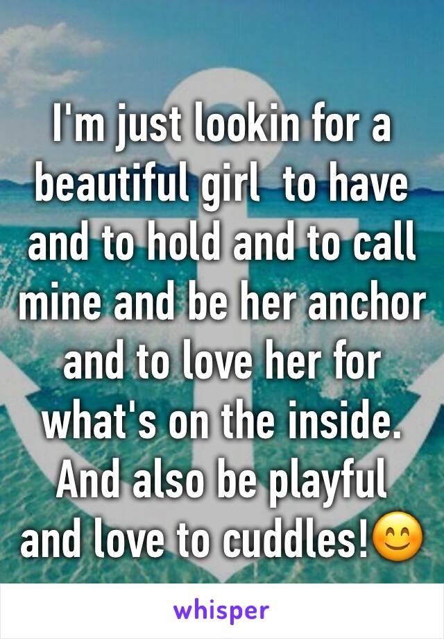 I'm just lookin for a beautiful girl  to have and to hold and to call mine and be her anchor and to love her for what's on the inside. And also be playful  and love to cuddles!😊