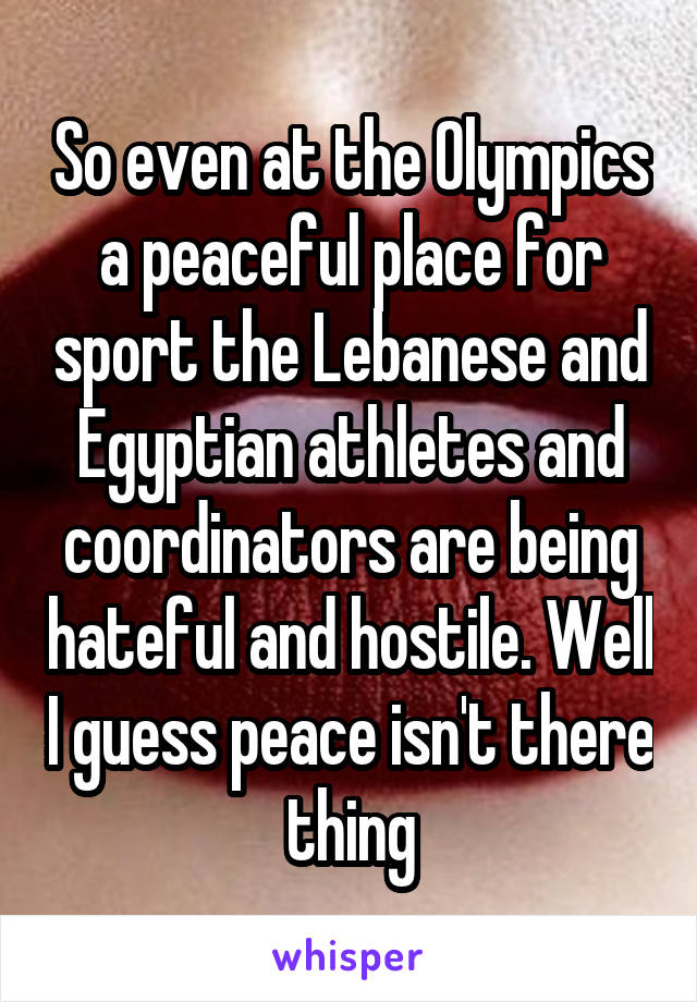 So even at the Olympics a peaceful place for sport the Lebanese and Egyptian athletes and coordinators are being hateful and hostile. Well I guess peace isn't there thing