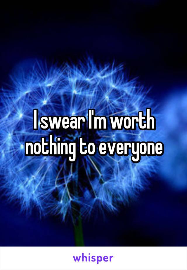 I swear I'm worth nothing to everyone