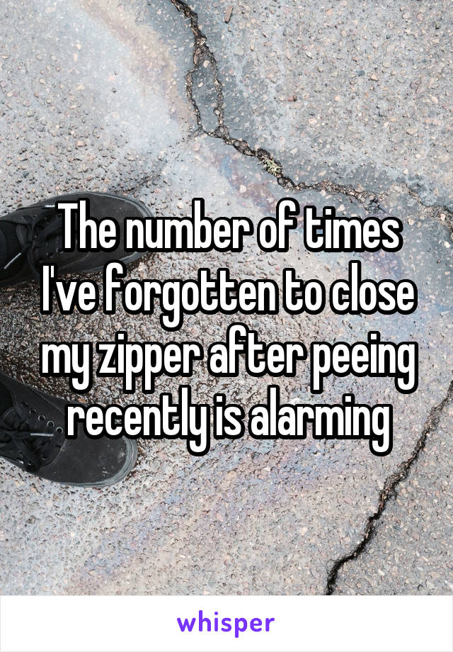 The number of times I've forgotten to close my zipper after peeing recently is alarming