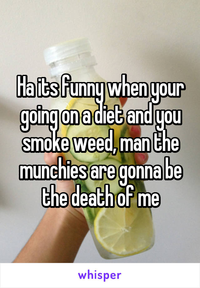 Ha its funny when your going on a diet and you smoke weed, man the munchies are gonna be the death of me