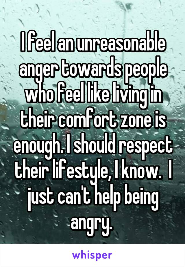 I feel an unreasonable anger towards people who feel like living in their comfort zone is enough. I should respect their lifestyle, I know.  I just can't help being angry.