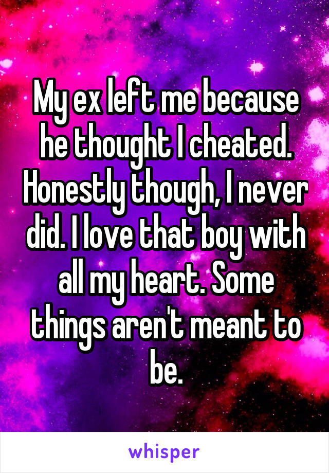 My ex left me because he thought I cheated. Honestly though, I never did. I love that boy with all my heart. Some things aren't meant to be.