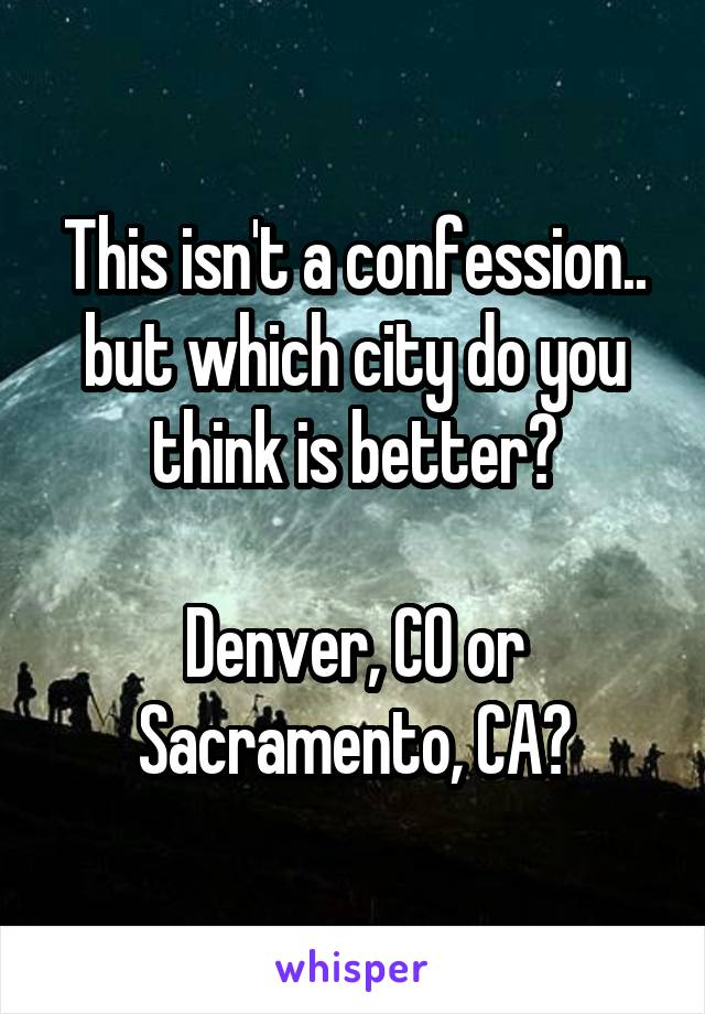 This isn't a confession.. but which city do you think is better?  Denver, CO or Sacramento, CA?