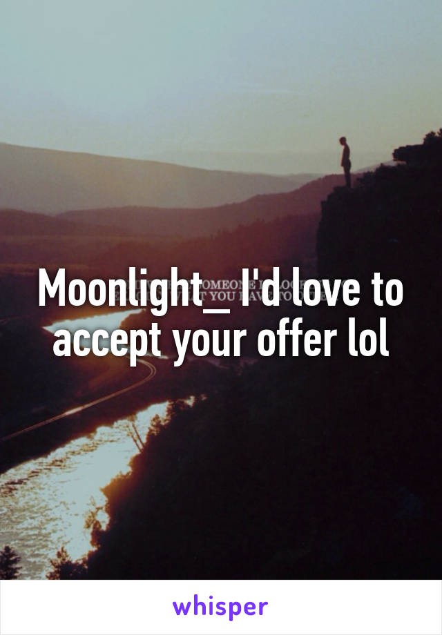 Moonlight_ I'd love to accept your offer lol