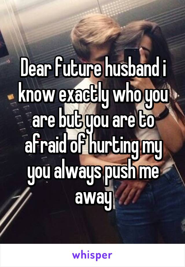 Dear future husband i know exactly who you are but you are to afraid of hurting my you always push me away