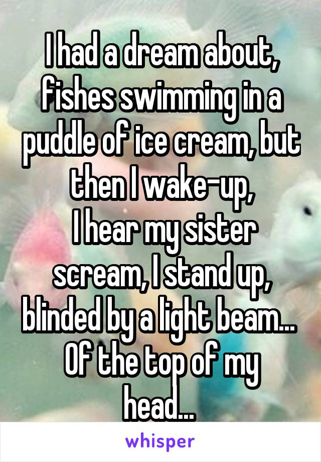 I had a dream about, fishes swimming in a puddle of ice cream, but then I wake-up,  I hear my sister scream, I stand up, blinded by a light beam...  Of the top of my head...