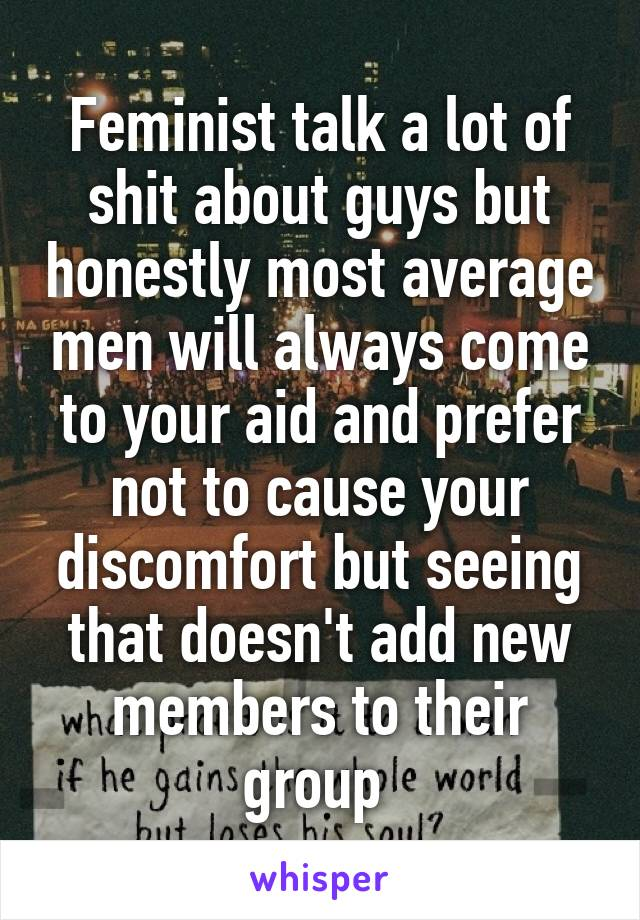 Feminist talk a lot of shit about guys but honestly most average men will always come to your aid and prefer not to cause your discomfort but seeing that doesn't add new members to their group