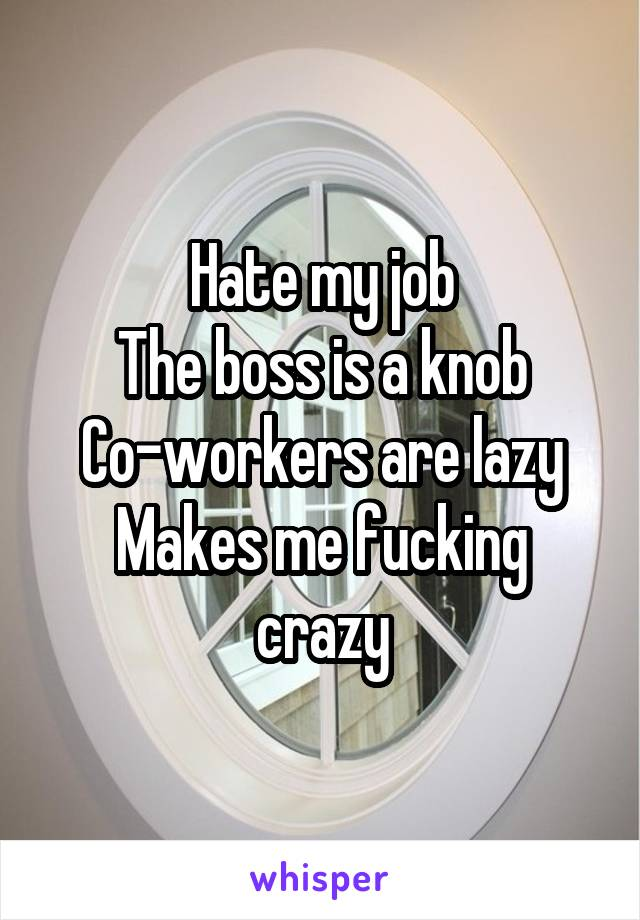Hate my job The boss is a knob Co-workers are lazy Makes me fucking crazy